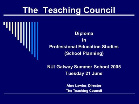 The Teaching Council Diploma in Professional Education Studies (School Planning) NUI Galway Summer School 2005 Tuesday 21 June Áine Lawlor, Director The.