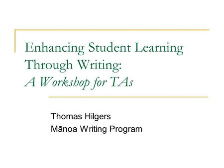 Enhancing Student Learning Through Writing: A Workshop for TAs Thomas Hilgers Mānoa Writing Program.
