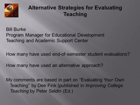 Alternative Strategies for Evaluating Teaching How many have used end-of-semester student evaluations? How many have used an alternative approach? My comments.