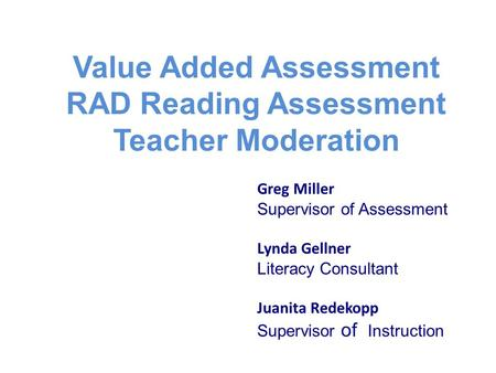 Value Added Assessment RAD Reading Assessment Teacher Moderation Greg Miller Supervisor of Assessment Lynda Gellner Literacy Consultant Juanita Redekopp.