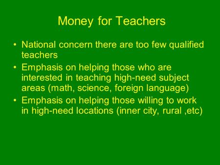 Money for Teachers National concern there are too few qualified teachers Emphasis on helping those who are interested in teaching high-need subject areas.