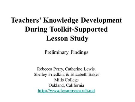 Teachers' Knowledge Development During Toolkit-Supported Lesson Study Preliminary Findings Rebecca Perry, Catherine Lewis, Shelley Friedkin, & Elizabeth.
