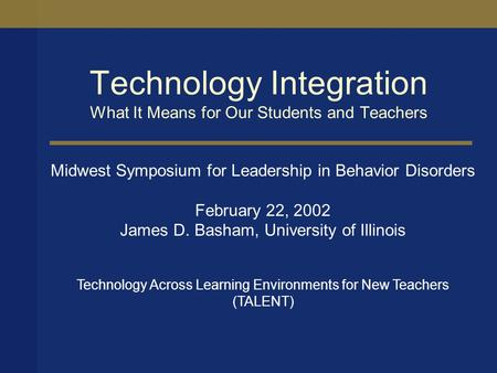 Technology Integration What It Means for Our Students and Teachers Midwest Symposium for Leadership in Behavior Disorders February 22, 2002 James D. Basham,