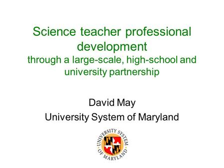 Science teacher professional development through a large-scale, high-school and university partnership David May University System of Maryland.