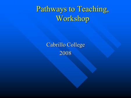 Pathways to Teaching, Workshop Cabrillo College 2008.