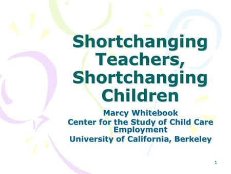 1 Shortchanging Teachers, Shortchanging Children Marcy Whitebook Center for the Study of Child Care Employment University of California, Berkeley.