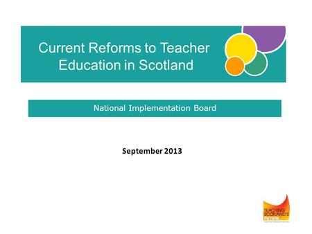 September 2013 Current Reforms to Teacher Education in Scotland National Implementation Board.