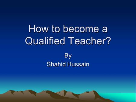 How to become a Qualified Teacher? By Shahid Hussain.