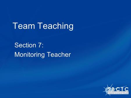Team Teaching Section 7: Monitoring Teacher. The Monitoring Teacher model One teacher assumes the responsibility for instructing the entire class. The.