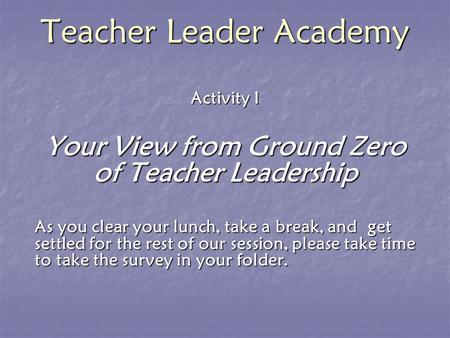 Teacher Leader Academy Activity I Your View from Ground Zero of Teacher Leadership As you clear your lunch, take a break, and get settled for the rest.