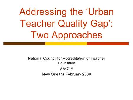 Addressing the 'Urban Teacher Quality Gap': Two Approaches National Council for Accreditation of Teacher Education AACTE New Orleans February 2008.