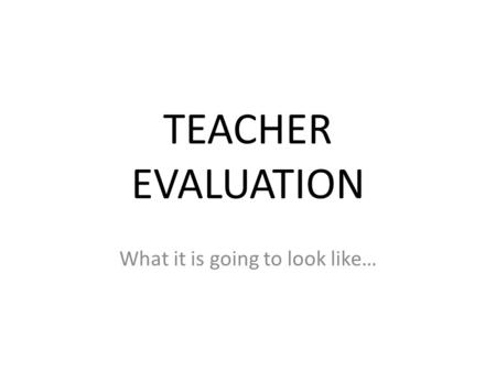 TEACHER EVALUATION What it is going to look like….