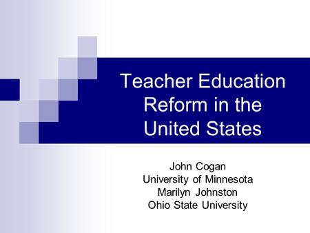 Teacher Education Reform in the United States John Cogan University of Minnesota Marilyn Johnston Ohio State University.