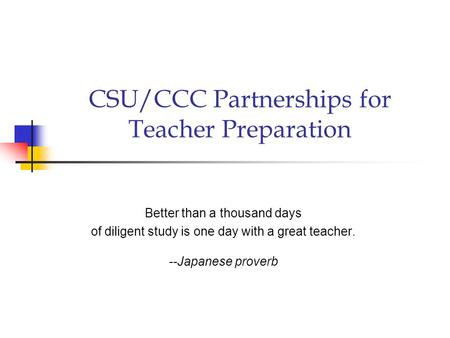 CSU/CCC Partnerships for Teacher Preparation Better than a thousand days of diligent study is one day with a great teacher. --Japanese proverb.