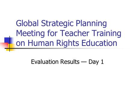 Global Strategic Planning Meeting for Teacher Training on Human Rights Education Evaluation Results — Day 1.