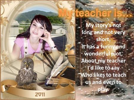 My teacher is… My story's not long and not very short, It has a funny and wonderful plot, About my teacher I'd like to say Who likes to teach us and even.