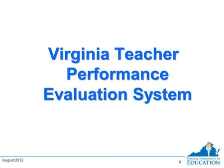 Virginia Teacher Performance Evaluation System 0 August 2012.