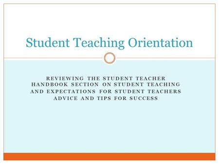 REVIEWING THE STUDENT TEACHER HANDBOOK SECTION ON STUDENT TEACHING AND EXPECTATIONS FOR STUDENT TEACHERS ADVICE AND TIPS FOR SUCCESS Student Teaching Orientation.