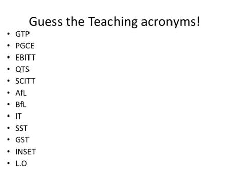 Guess the Teaching acronyms! GTP PGCE EBITT QTS SCITT AfL BfL IT SST GST INSET L.O.