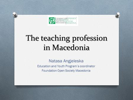The teaching profession in Macedonia Natasa Angjeleska Education and Youth Program's coordinator Foundation Open Society Macedonia.