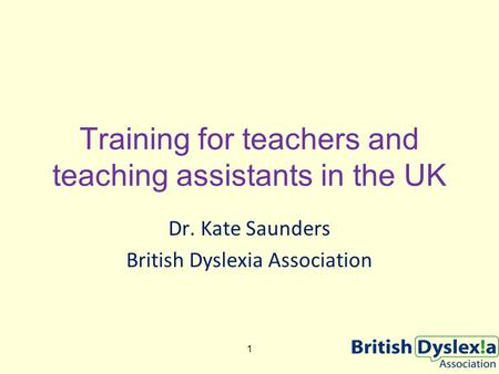 Training for teachers and teaching assistants in the UK Dr. Kate Saunders British Dyslexia Association 1.