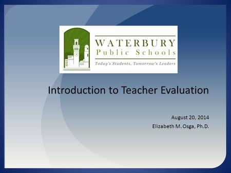 Introduction to Teacher Evaluation August 20, 2014 Elizabeth M. Osga, Ph.D.
