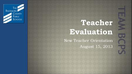 Teacher Evaluation New Teacher Orientation August 15, 2013.