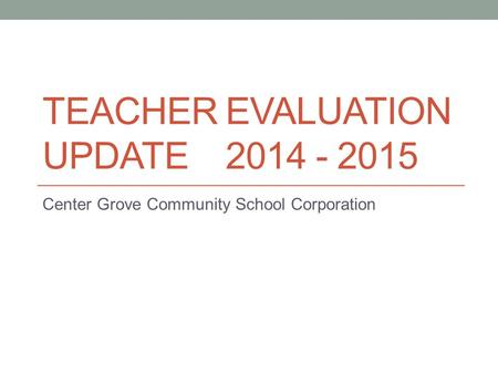 TEACHER EVALUATION UPDATE 2014 - 2015 Center Grove Community School Corporation.