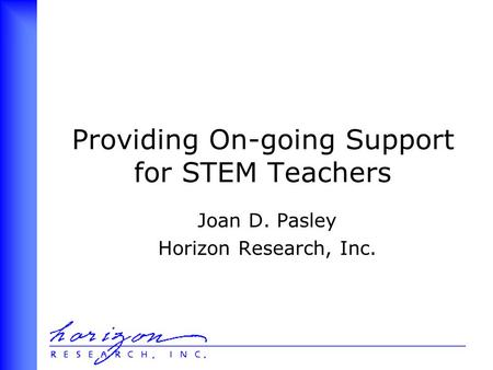 Providing On-going Support for STEM Teachers Joan D. Pasley Horizon Research, Inc.