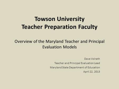 Towson University Teacher Preparation Faculty Overview of the Maryland Teacher and Principal Evaluation Models Dave Volrath Teacher and Principal Evaluation.