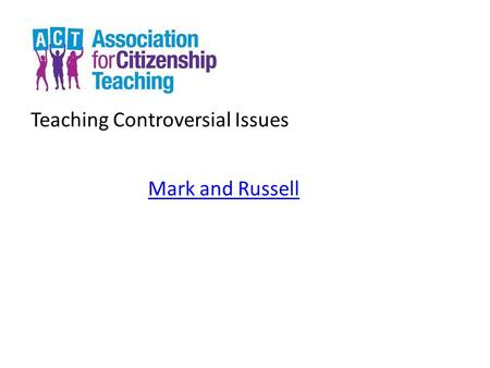 Teaching Controversial Issues Mark and Russell. Teaching Controversial Issues Welcome.