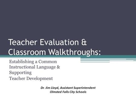 Teacher Evaluation & Classroom Walkthroughs: Establishing a Common Instructional Language & Supporting Teacher Development Dr. Jim Lloyd, Assistant Superintendent.
