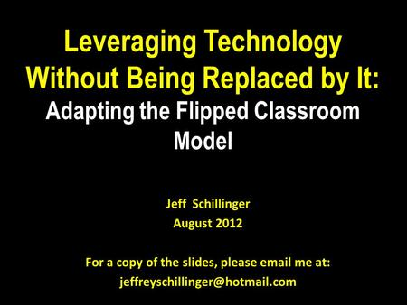 Leveraging Technology Without Being Replaced by It: Adapting the Flipped Classroom Model Jeff Schillinger August 2012 For a copy of the slides, please.