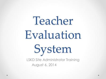 Teacher Evaluation System LSKD Site Administrator Training August 6, 2014.