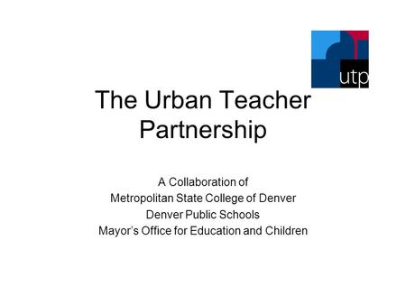 The Urban Teacher Partnership A Collaboration of Metropolitan State College of Denver Denver Public Schools Mayor's Office for Education and Children.