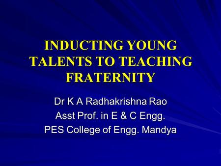 INDUCTING YOUNG TALENTS TO TEACHING FRATERNITY Dr K A Radhakrishna Rao Asst Prof. in E & C Engg. PES College of Engg. Mandya.