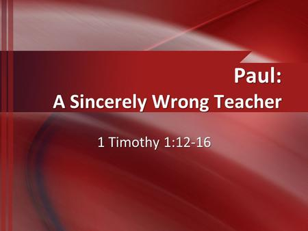 Paul: A Sincerely Wrong Teacher 1 Timothy 1:12-16.