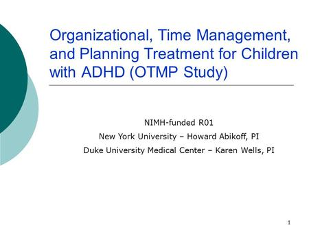 1 Organizational, Time Management, and Planning Treatment for Children with ADHD (OTMP Study) NIMH-funded R01 New York University – Howard Abikoff, PI.