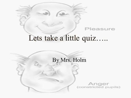 Lets take a little quiz….. By Mrs. Holm. Read the statements below and answer whether you agree or disagree. It won't take long……………