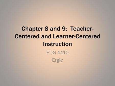 Chapter 8 and 9: Teacher- Centered and Learner-Centered Instruction EDG 4410 Ergle.