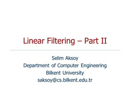 Linear Filtering – Part II Selim Aksoy Department of Computer Engineering Bilkent University