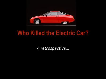 Who Killed the Electric Car? A retrospective…. So… WHO KILLED THE ELECTRIC CAR, according to the film? 2006 video documentary:
