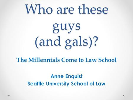 Who are these guys (and gals)? The Millennials Come to Law School Anne Enquist Seattle University School of Law.