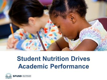 Student Nutrition Drives Academic Performance. SFUSD at a Glance Over 55,000 diverse students in 139 preK-12 schools 61% of students qualify for free/reduced.