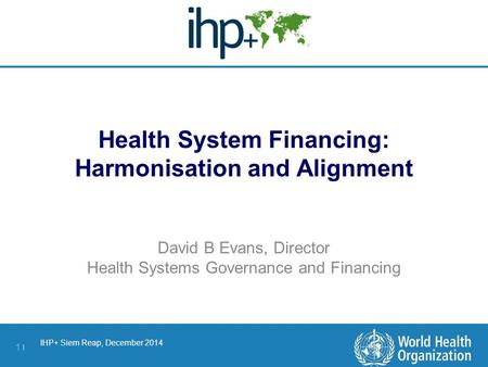IHP+ Siem Reap, December 2014 1 |1 | Health System Financing: Harmonisation and Alignment David B Evans, Director Health Systems Governance and Financing.
