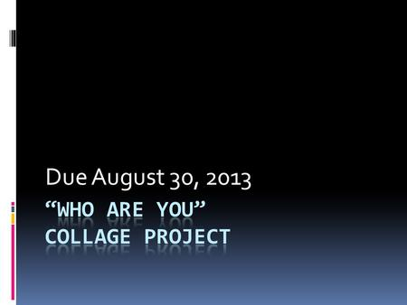 Due August 30, 2013. For this assignment you will be creating a collage that represents you. Think about the things you love and what you are in to. What.