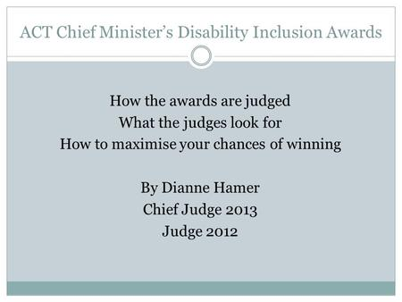ACT Chief Minister's Disability Inclusion Awards How the awards are judged What the judges look for How to maximise your chances of winning By Dianne Hamer.