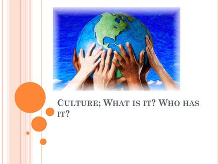 C ULTURE ; W HAT IS IT ? W HO HAS IT ?. D O N OW What is culture? List five things that are a part of someone's culture.