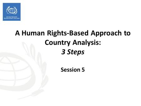 A Human Rights-Based Approach to Country Analysis: 3 Steps Session 5.