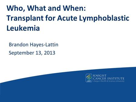 Who, What and When: Transplant for Acute Lymphoblastic Leukemia Brandon Hayes-Lattin September 13, 2013.